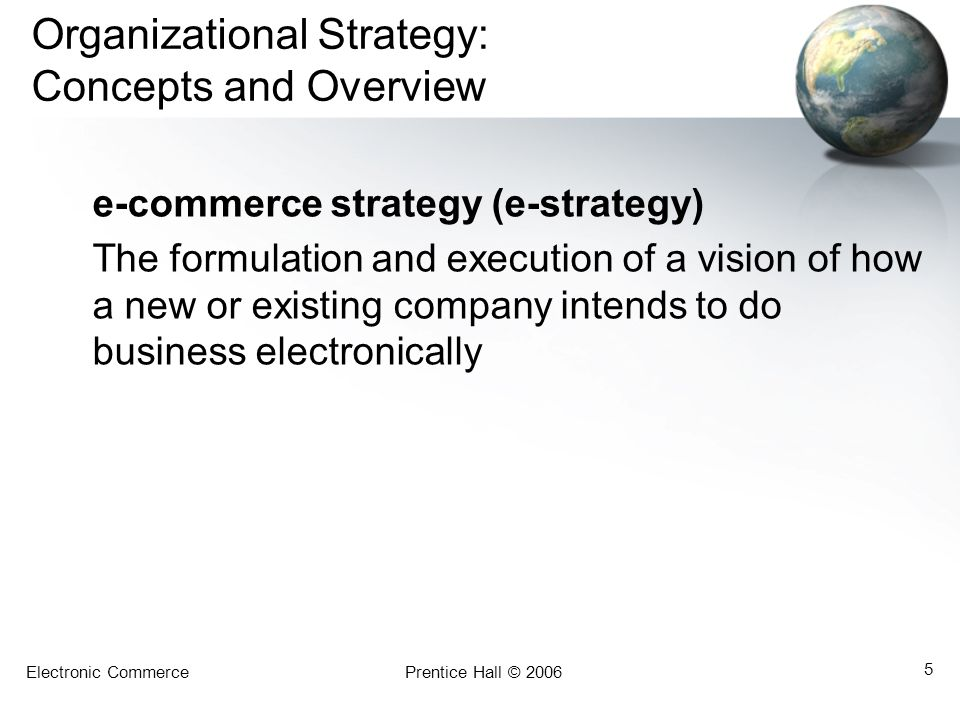 Electronic CommercePrentice Hall © 2006 5 Organizational Strategy: Concepts and Overview e-commerce strategy (e-strategy) The formulation and executio