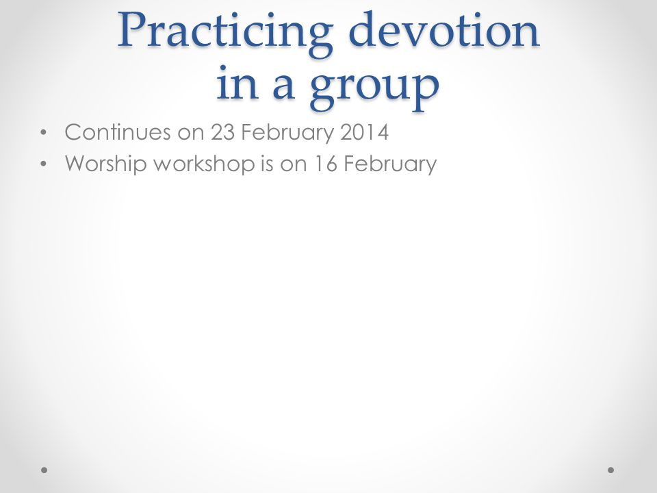 Practicing devotion in a group Continues on 23 February 2014 Worship workshop is on 16 February