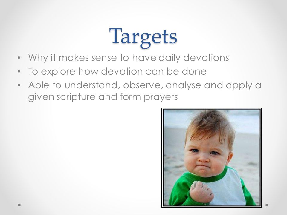 Targets Why it makes sense to have daily devotions To explore how devotion can be done Able to understand, observe, analyse and apply a given scripture and form prayers