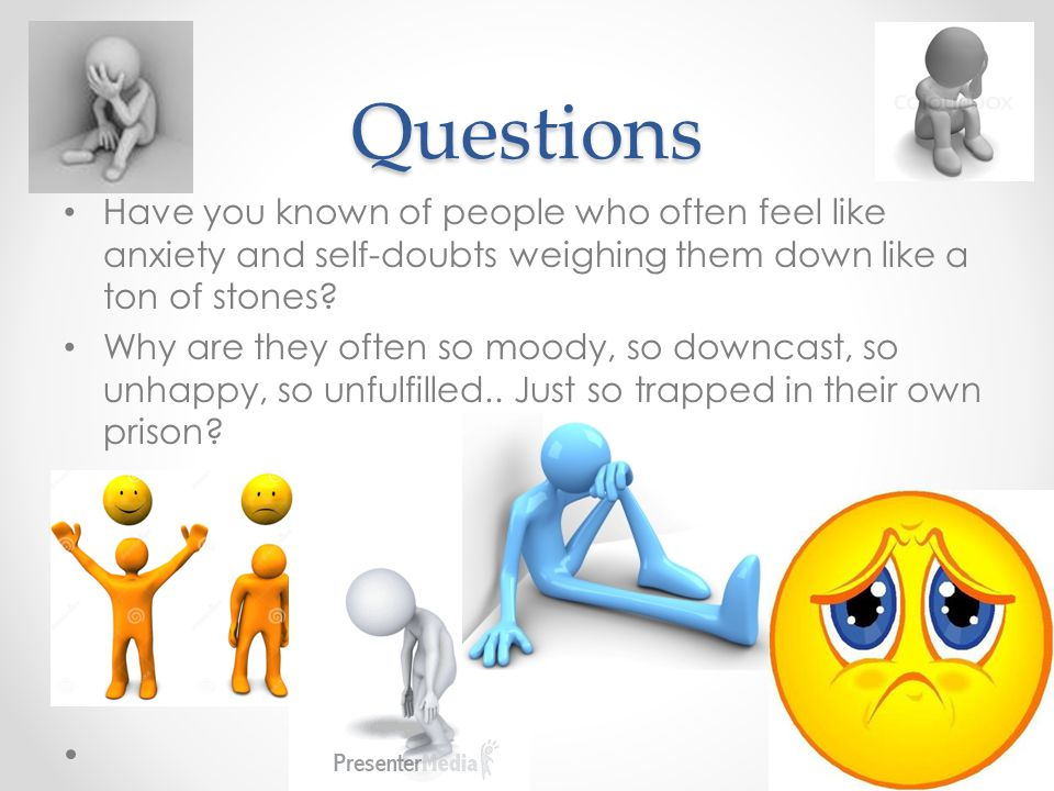Questions Have you known of people who often feel like anxiety and self-doubts weighing them down like a ton of stones.