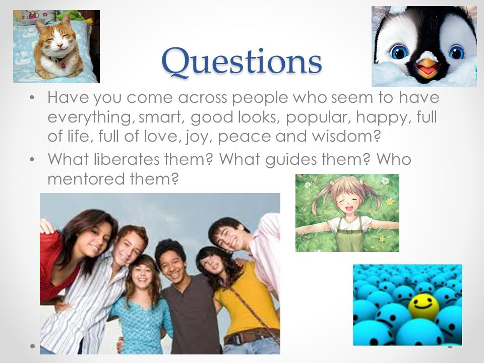 Questions Have you come across people who seem to have everything, smart, good looks, popular, happy, full of life, full of love, joy, peace and wisdo