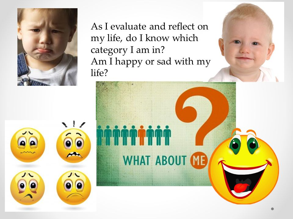 As I evaluate and reflect on my life, do I know which category I am in? Am I happy or sad with my life?