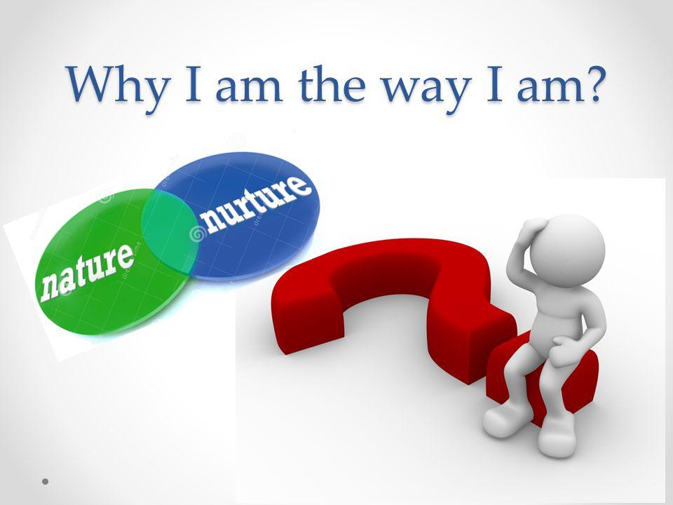 Why I am the way I am?