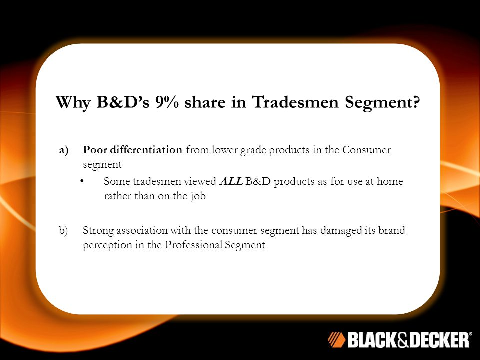 Why B&D's 9% share in Tradesmen Segment? a)Poor differentiation from lower grade products in the Consumer segment Some tradesmen viewed ALL B&D produc