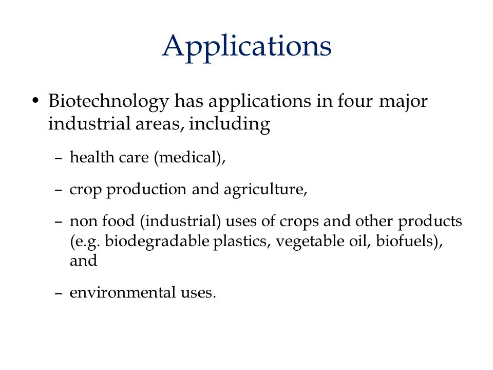 Applications Biotechnology has applications in four major industrial areas, including –health care (medical), –crop production and agriculture, –non f