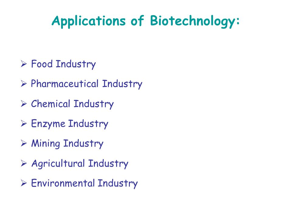 Applications of Biotechnology:  Food Industry  Pharmaceutical Industry  Chemical Industry  Enzyme Industry  Mining Industry  Agricultural Indust