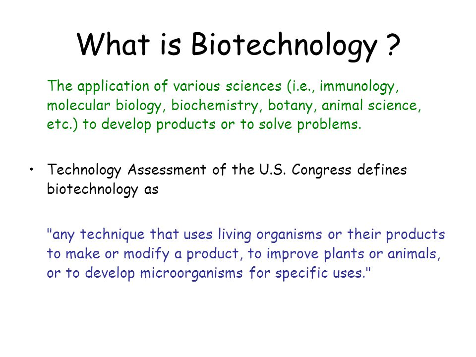 What is Biotechnology ? The application of various sciences (i.e., immunology, molecular biology, biochemistry, botany, animal science, etc.) to devel