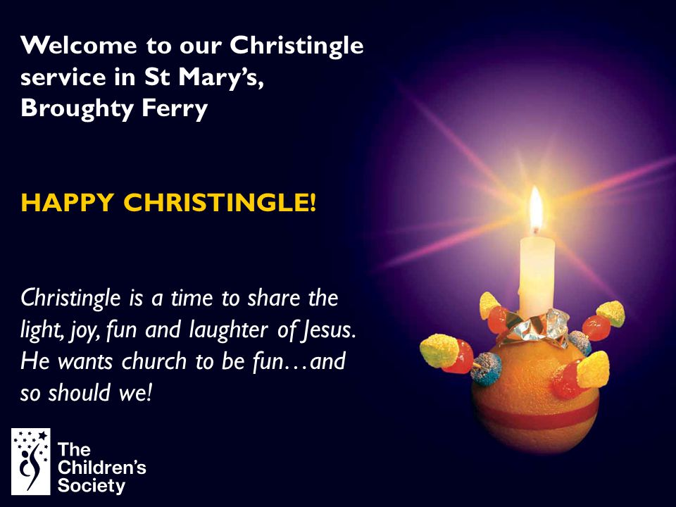 Welcome to our Christingle service in St Mary's, Broughty Ferry HAPPY CHRISTINGLE! Christingle is a time to share the light, joy, fun and laughter of