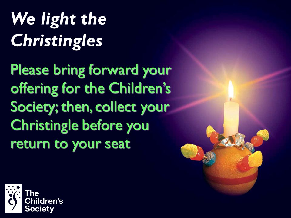 We light the Christingles Please bring forward your offering for the Children's Society; then, collect your Christingle before you return to your seat