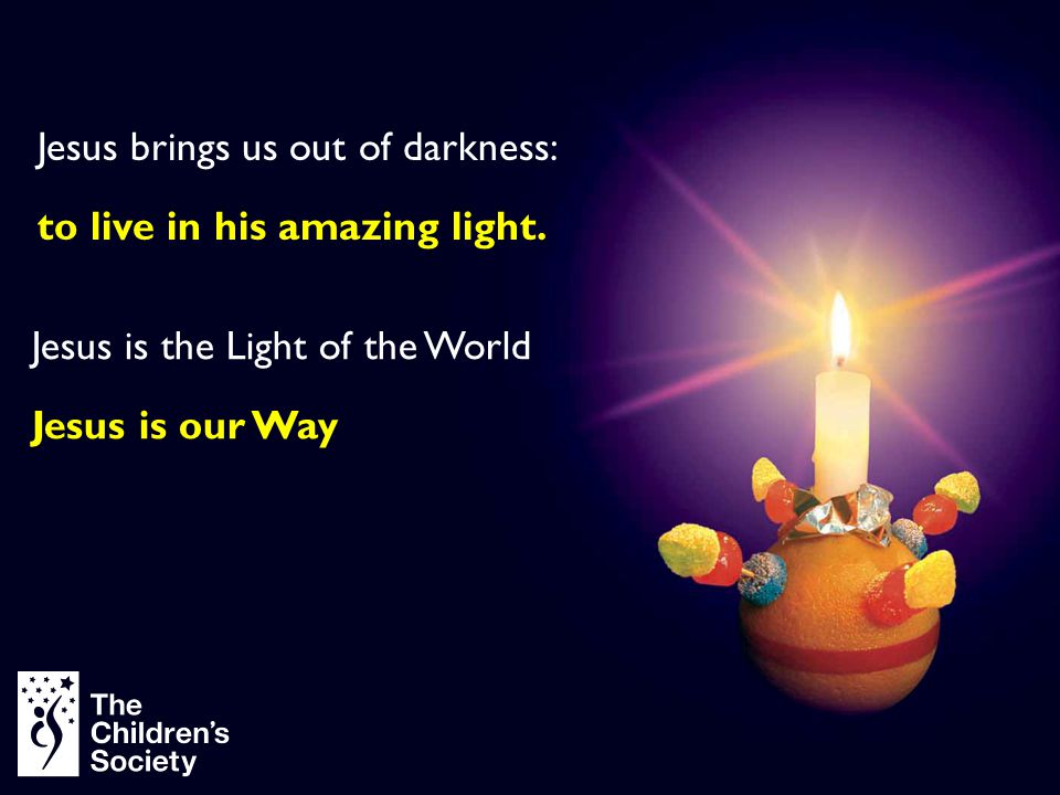 Jesus brings us out of darkness: to live in his amazing light. Jesus is the Light of the World Jesus is our Way