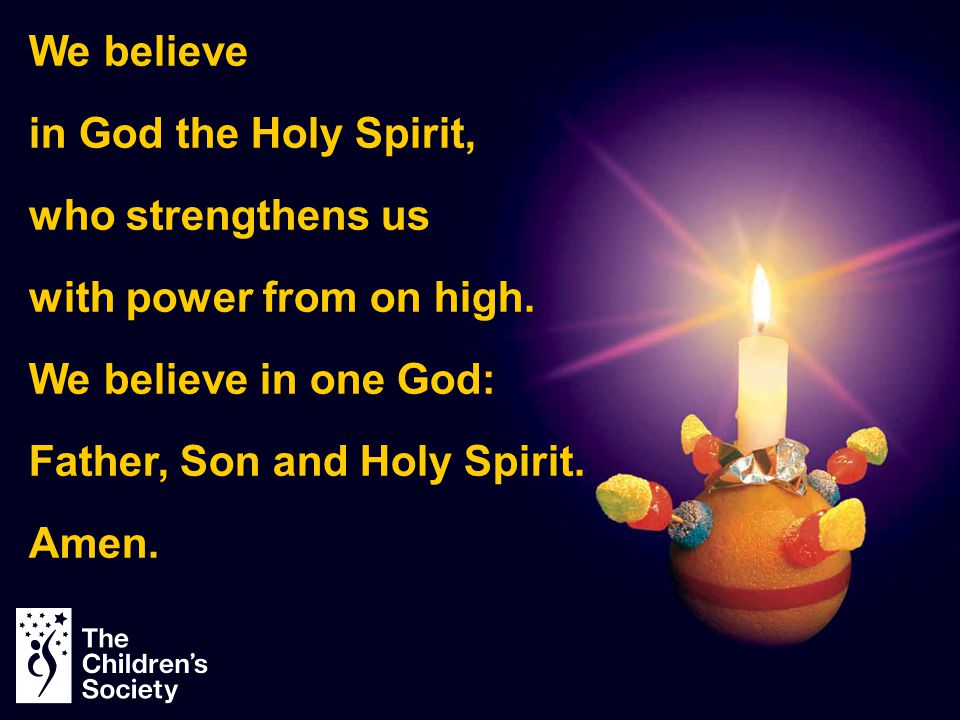 We believe in God the Holy Spirit, who strengthens us with power from on high. We believe in one God: Father, Son and Holy Spirit. Amen.