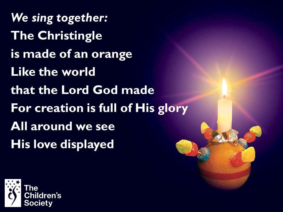 We sing together: The Christingle is made of an orange Like the world that the Lord God made For creation is full of His glory All around we see His l