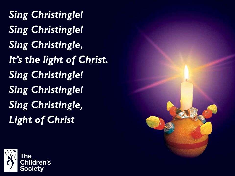 Sing Christingle! Sing Christingle, It's the light of Christ. Sing Christingle! Sing Christingle, Light of Christ