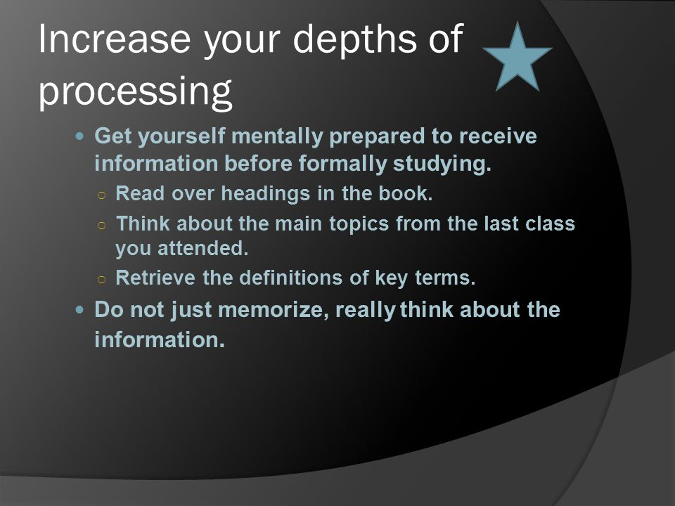 Increase your depths of processing Get yourself mentally prepared to receive information before formally studying. ○ Read over headings in the book. ○