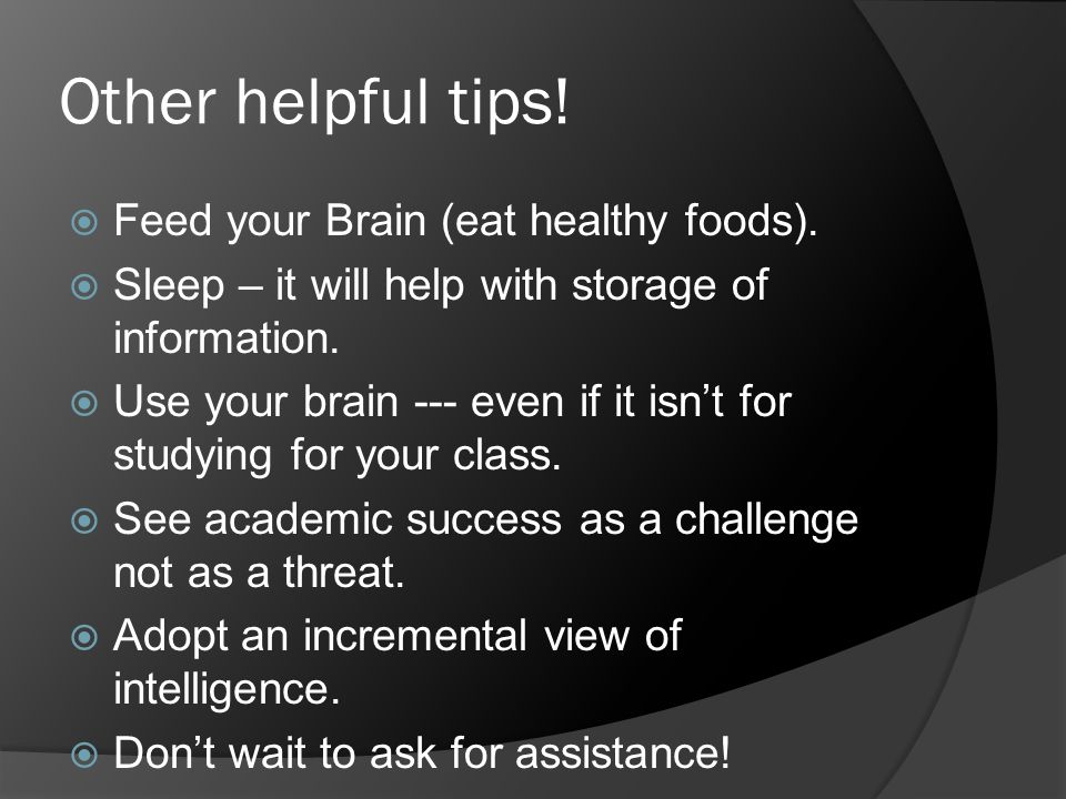 Other helpful tips!  Feed your Brain (eat healthy foods).  Sleep – it will help with storage of information.  Use your brain --- even if it isn't f