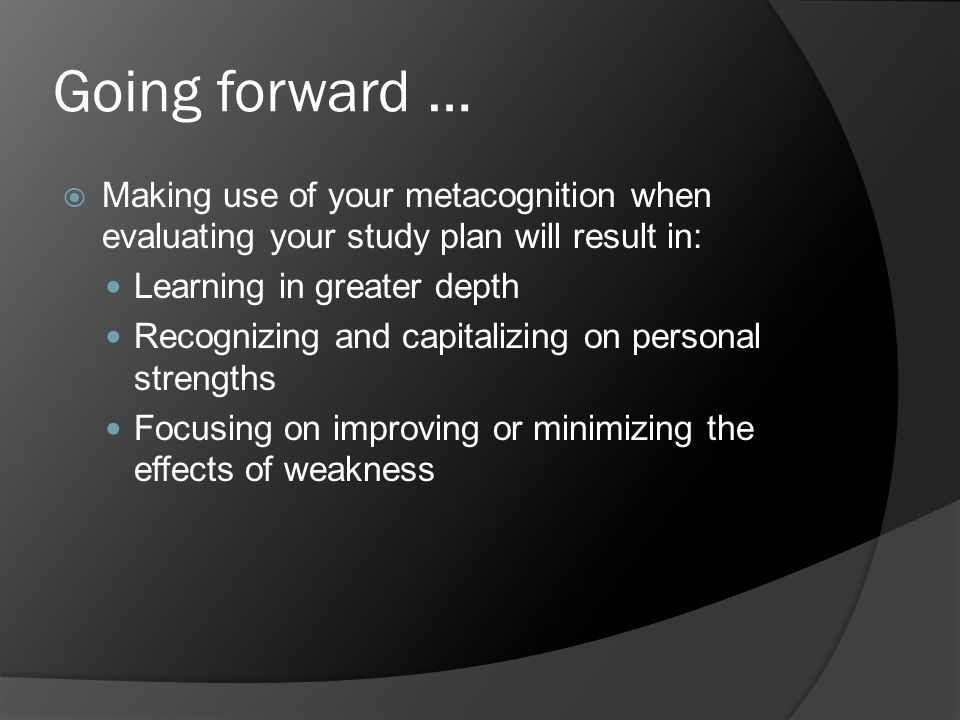 Going forward …  Making use of your metacognition when evaluating your study plan will result in: Learning in greater depth Recognizing and capitaliz