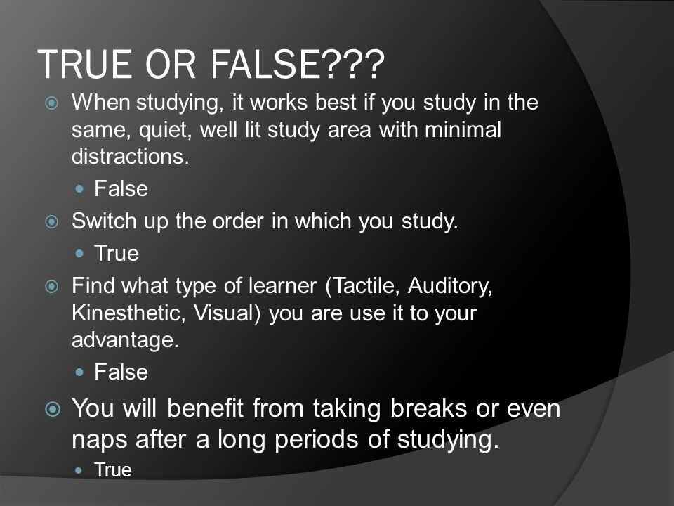 TRUE OR FALSE???  When studying, it works best if you study in the same, quiet, well lit study area with minimal distractions. False  Switch up the