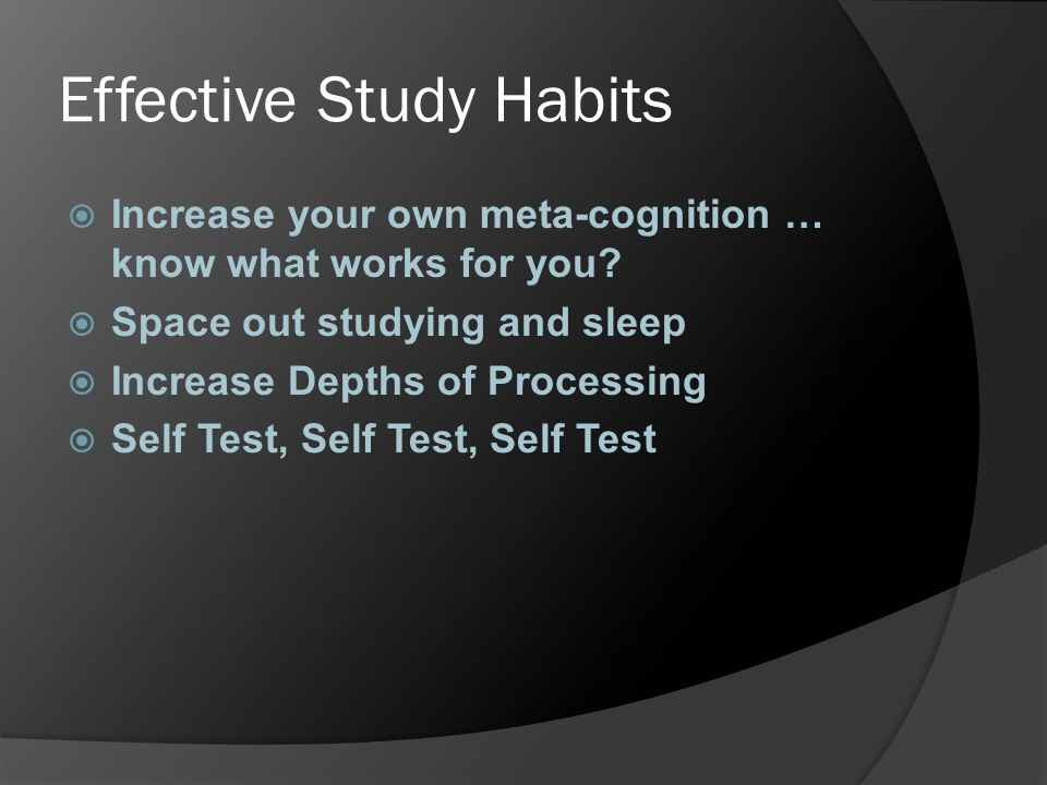 Effective Study Habits  Increase your own meta-cognition … know what works for you?  Space out studying and sleep  Increase Depths of Processing 
