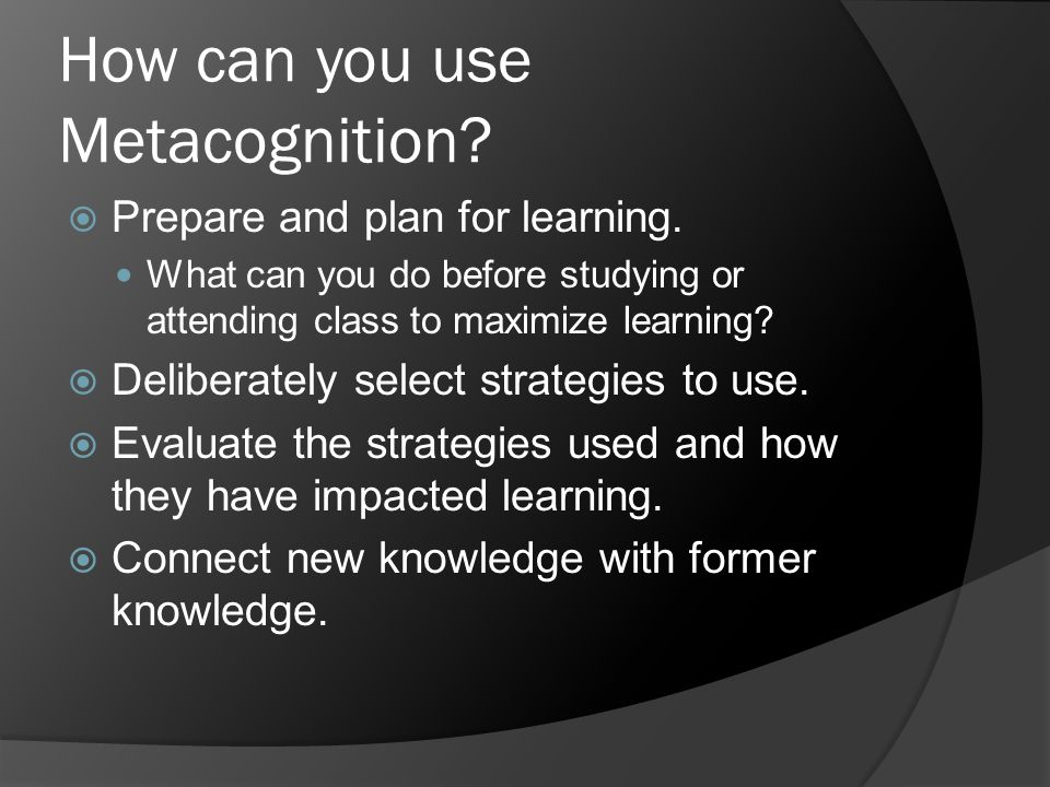 How can you use Metacognition?  Prepare and plan for learning. What can you do before studying or attending class to maximize learning?  Deliberatel