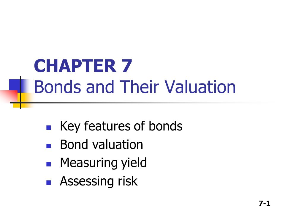 7-1 CHAPTER 7 Bonds and Their Valuation Key features of bonds Bond valuation Measuring yield Assessing risk