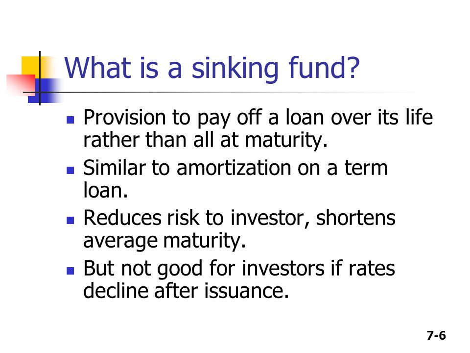 7-6 What is a sinking fund? Provision to pay off a loan over its life rather than all at maturity. Similar to amortization on a term loan. Reduces ris