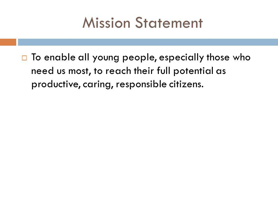Mission Statement  To enable all young people, especially those who need us most, to reach their full potential as productive, caring, responsible ci