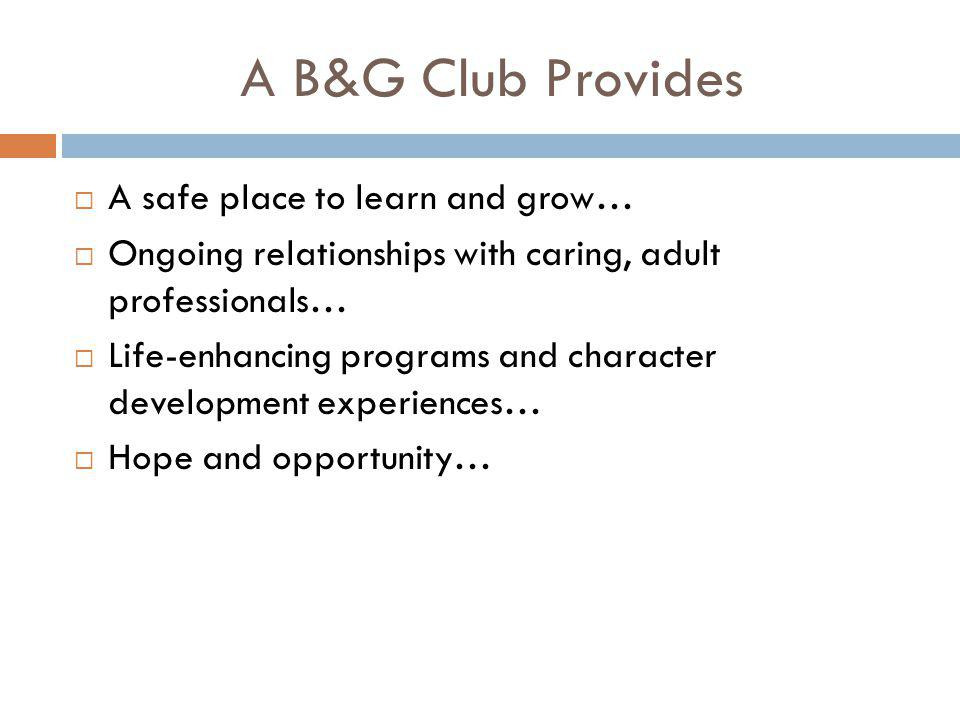 A B&G Club Provides  A safe place to learn and grow…  Ongoing relationships with caring, adult professionals…  Life-enhancing programs and characte