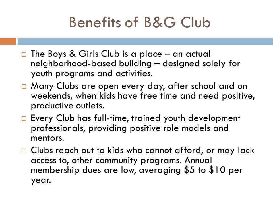 Benefits of B&G Club  The Boys & Girls Club is a place – an actual neighborhood-based building – designed solely for youth programs and activities. 