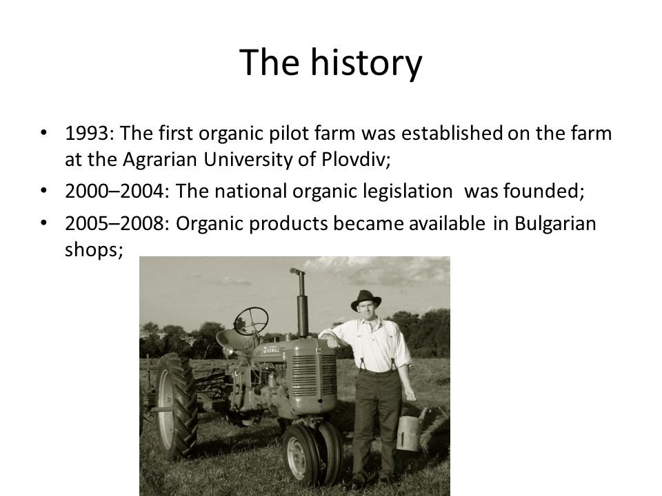 The history 1993: The first organic pilot farm was established on the farm at the Agrarian University of Plovdiv; 2000–2004: The national organic legislation was founded; 2005–2008: Organic products became available in Bulgarian shops;