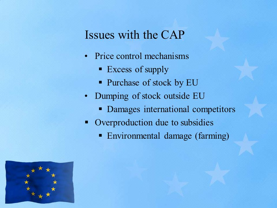 Issues with the CAP Price control mechanisms  Excess of supply  Purchase of stock by EU Dumping of stock outside EU  Damages international competitors  Overproduction due to subsidies  Environmental damage (farming)