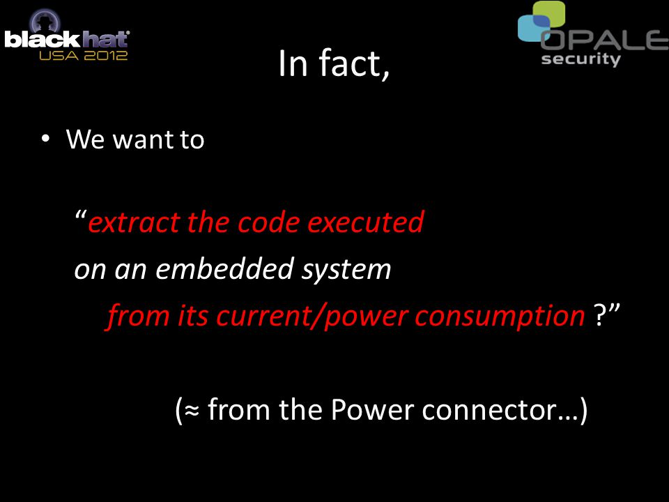 In fact, We want to extract the code executed on an embedded system from its current/power consumption ? (≈ from the Power connector…)