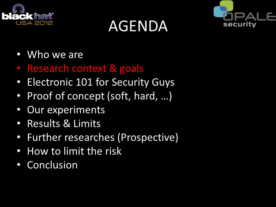 AGENDA Who We Are Research context & goals Electronic 101 for Security Guys Proof of concept (soft, hard, …) Our experiments Results & Limits Further researches (Prospective) How to limit the risk Conclusion