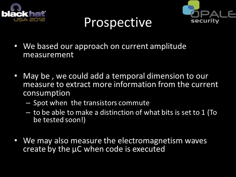 Prospective We based our approach on current amplitude measurement May be, we could add a temporal dimension to our measure to extract more information from the current consumption – Spot when the transistors commute – to be able to make a distinction of what bits is set to 1 (To be tested soon!) We may also measure the electromagnetism waves create by the μC when code is executed