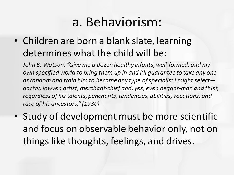 "a. Behaviorism: Children are born a blank slate, learning determines what the child will be: John B. Watson: ""Give me a dozen healthy infants, well-fo"