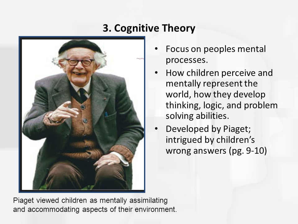 3. Cognitive Theory Focus on peoples mental processes. How children perceive and mentally represent the world, how they develop thinking, logic, and p