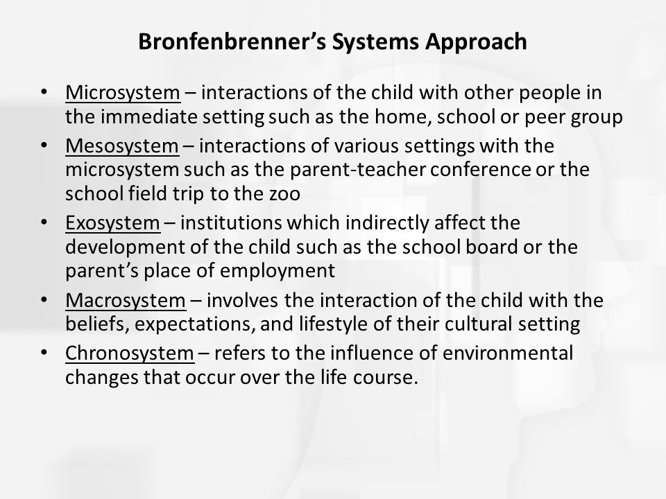 Bronfenbrenner's Systems Approach Microsystem – interactions of the child with other people in the immediate setting such as the home, school or peer