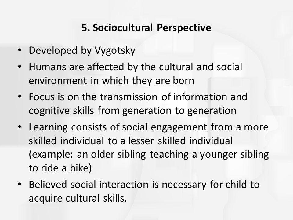 5. Sociocultural Perspective Developed by Vygotsky Humans are affected by the cultural and social environment in which they are born Focus is on the t