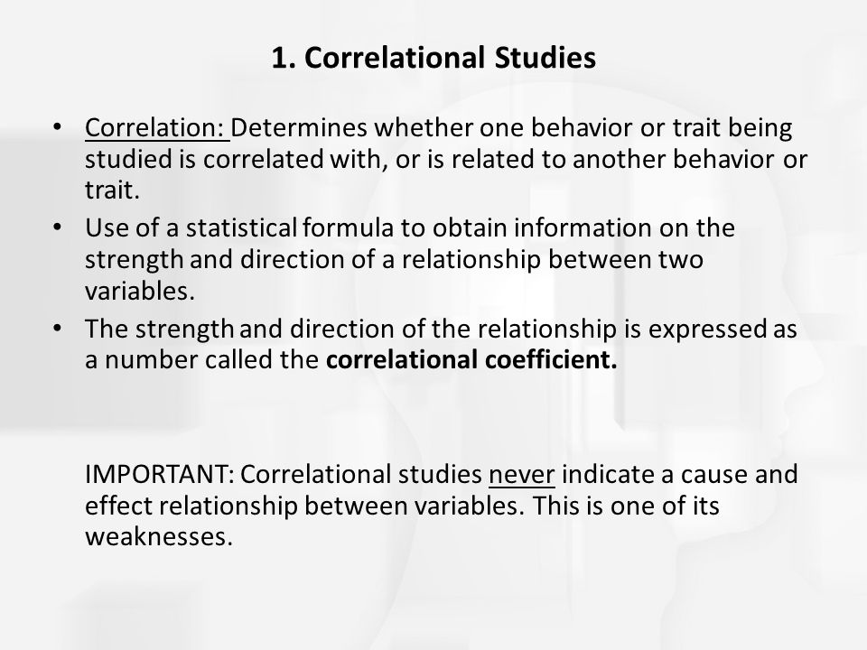 1. Correlational Studies Correlation: Determines whether one behavior or trait being studied is correlated with, or is related to another behavior or