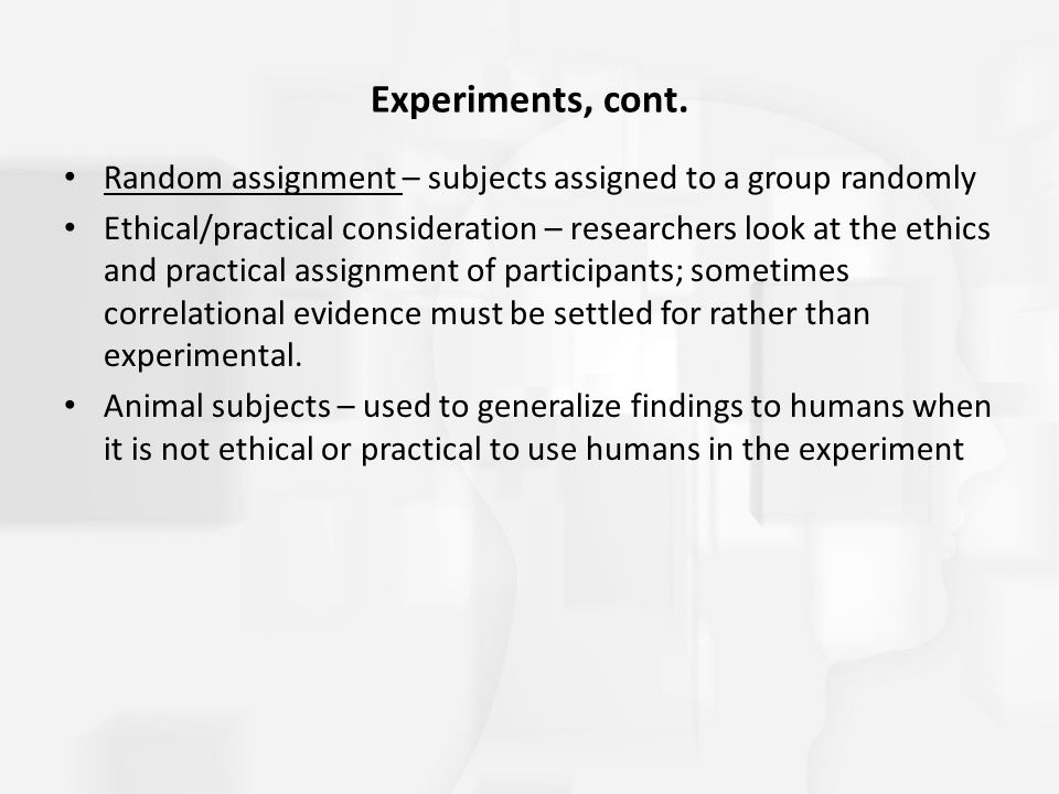 Experiments, cont. Random assignment – subjects assigned to a group randomly Ethical/practical consideration – researchers look at the ethics and prac