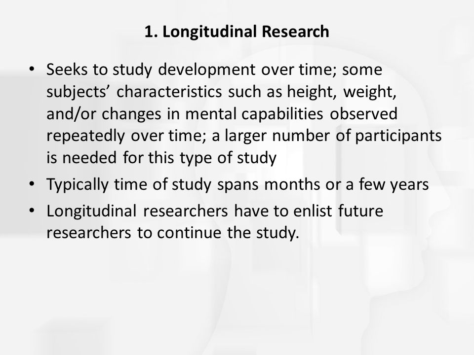 1. Longitudinal Research Seeks to study development over time; some subjects' characteristics such as height, weight, and/or changes in mental capabil