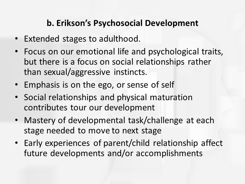 b. Erikson's Psychosocial Development Extended stages to adulthood. Focus on our emotional life and psychological traits, but there is a focus on soci