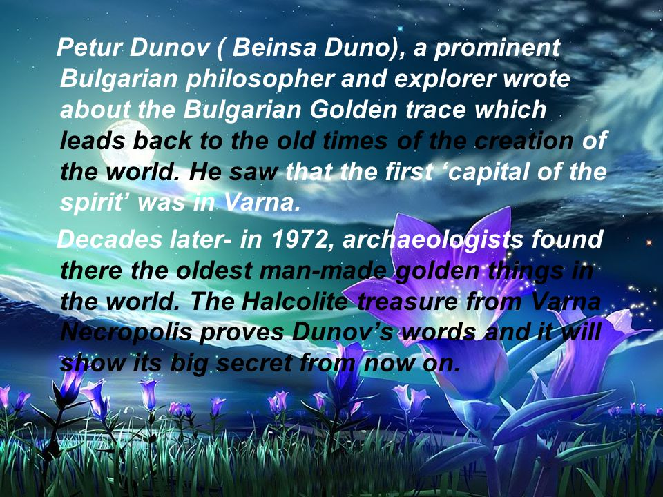 Petur Dunov ( Beinsa Duno), a prominent Bulgarian philosopher and explorer wrote about the Bulgarian Golden trace which leads back to the old times of