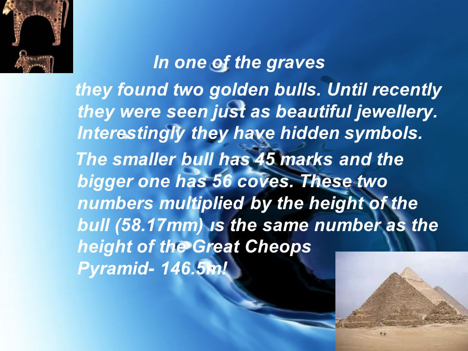 In one of the graves they found two golden bulls. Until recently they were seen just as beautiful jewellery. Interestingly they have hidden symbols. T
