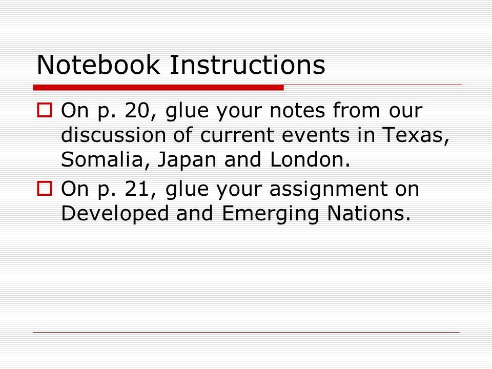 Notebook Instructions  On p. 20, glue your notes from our discussion of current events in Texas, Somalia, Japan and London.  On p. 21, glue your ass