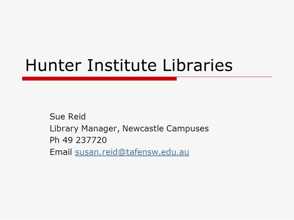 Hunter Institute Libraries Sue Reid Library Manager, Newcastle Campuses Ph 49 237720 Email susan.reid@tafensw.edu.aususan.reid@tafensw.edu.au