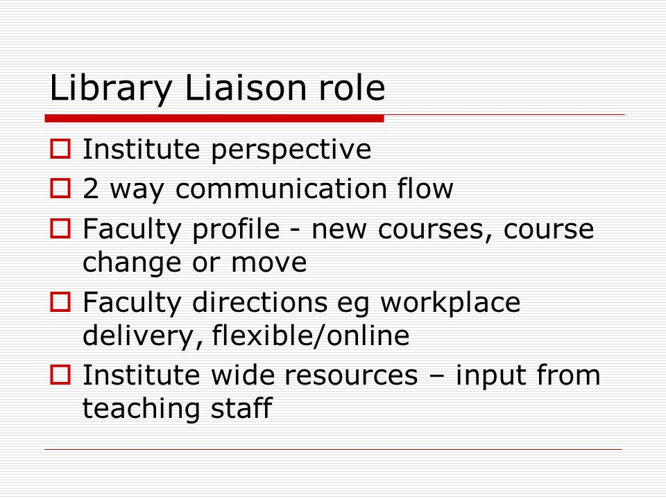 Library Liaison role  Institute perspective  2 way communication flow  Faculty profile - new courses, course change or move  Faculty directions eg workplace delivery, flexible/online  Institute wide resources – input from teaching staff