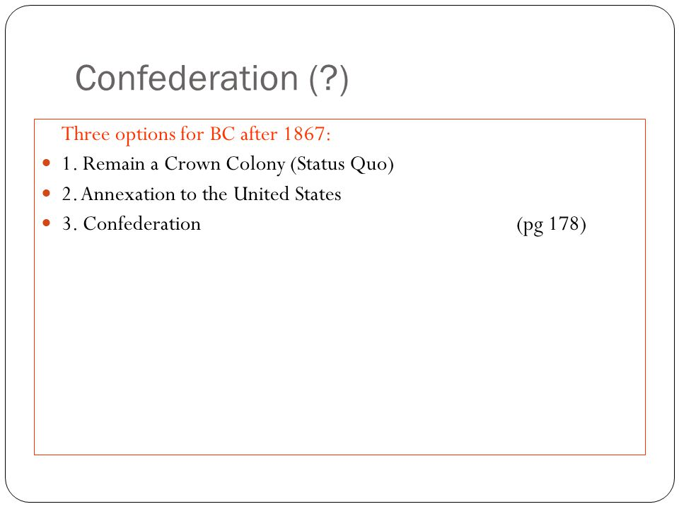 Confederation ( ) Three options for BC after 1867: 1.