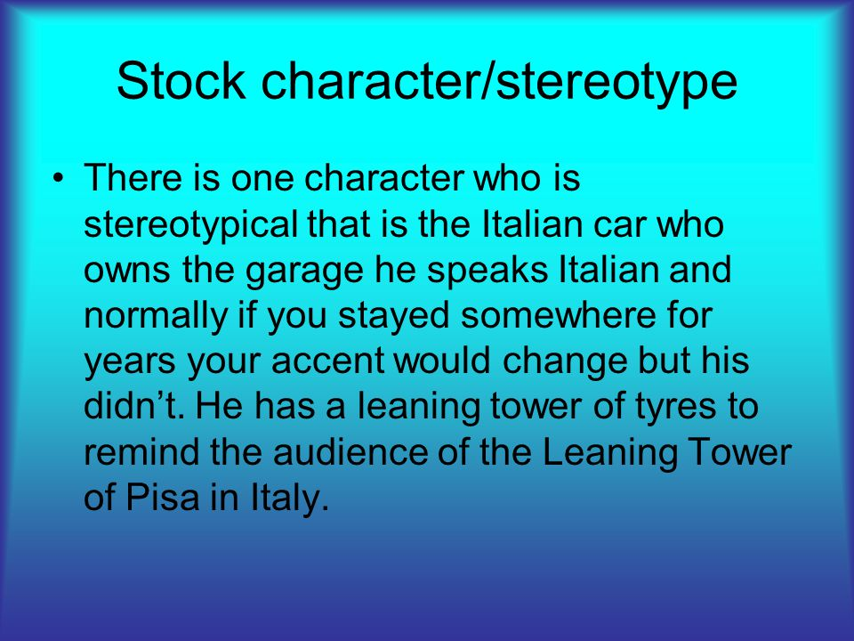 Stock character/stereotype There is one character who is stereotypical that is the Italian car who owns the garage he speaks Italian and normally if you stayed somewhere for years your accent would change but his didn't.