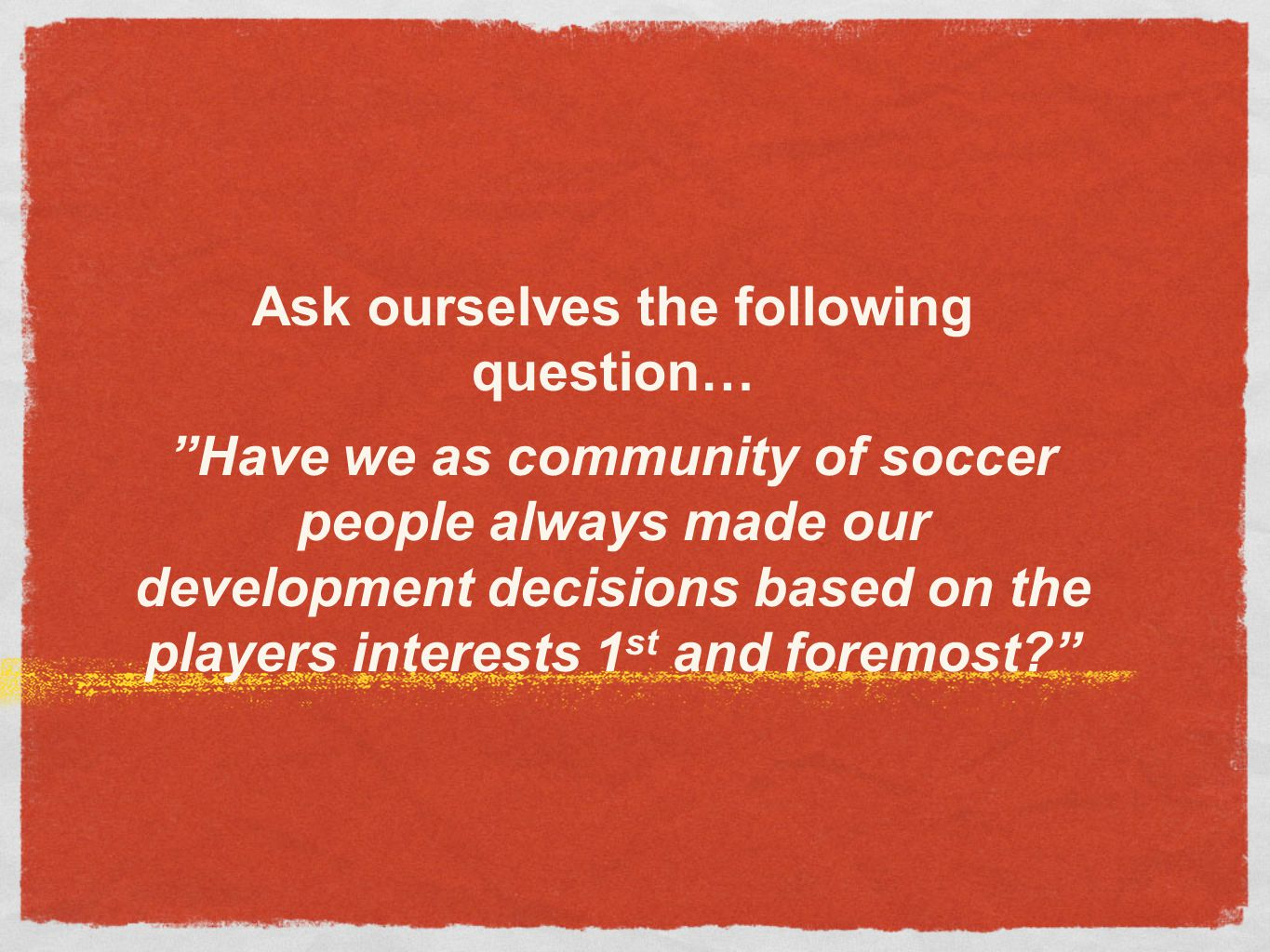 "Ask ourselves the following question… ""Have we as community of soccer people always made our development decisions based on the players interests 1 st"