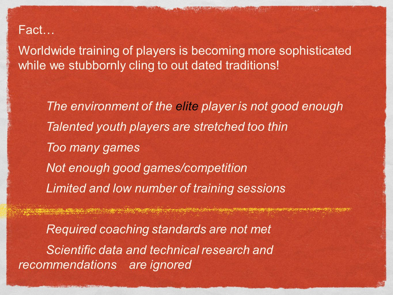 Fact… Worldwide training of players is becoming more sophisticated while we stubbornly cling to out dated traditions! The environment of the elite pla